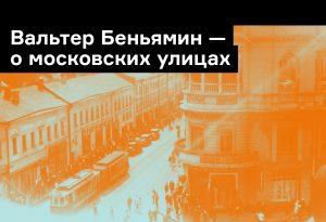 «Деревенски-аморфное впечатление»: Вальтер Беньямин о московских улицах